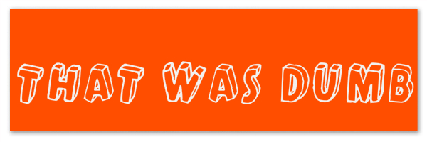 "Image of an orange banner with text ""that was dumb"""
