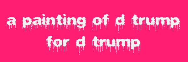 "Fuscia colored banner with text ""a painting of d trump for d trump"""