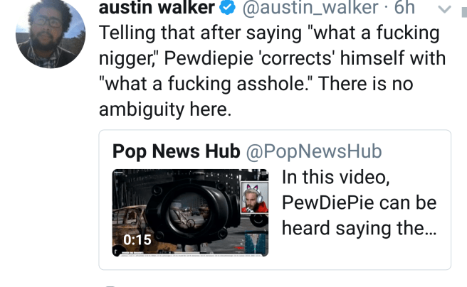 """@austin_walker: """"Telling that after saying """"what a fucking nigger,"""" Pewdiepie 'corrects' himself with """"what a fucking asshole."""" There is no ambiguity here."""""""
