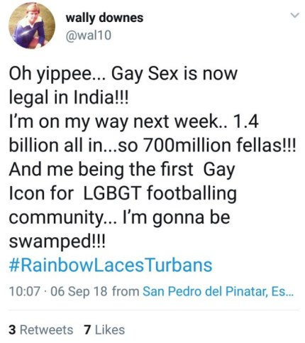 "Wally Downes of AFC Wimbledon tweet saying: ""Oh yippee... Gay Sex is now legal in India!!! I'm on my way next week.. 1.4 billion all in...so 700million fellas!!! ""And me being the first Gay Icon for LGBGT footballing community... I'm gonna be swamped!!! #RainbowLacesTurbans""."