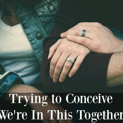 Trying to Conceive … We're In This Together