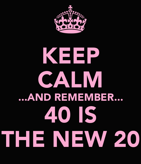 keep calm and remember 40 is the new 20 6 600x700 - Back to the Future..( 40-20)