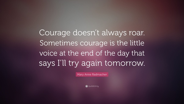 "Quote ""Courage doesn't always roar. Sometimes courage is the little voice at the end of the day that says I'll try again tomorrow. by Mary Anne Radmacher"
