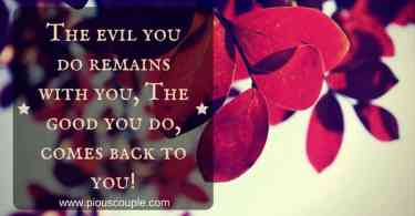 The evil you do remains with you, The good you do, comes back to you!