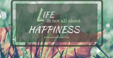 life is not all about HAPPINESS.