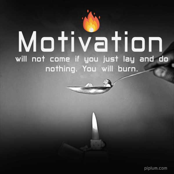 Motivation-will-not-come-if-you-just-lay-and-do-nothing-You-will-burn-Inspirational-fire-quote