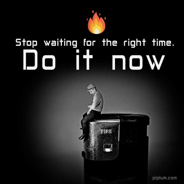Stop-waiting-for-the-right-time-Do-it-now-Inspirational-Fire-Quote