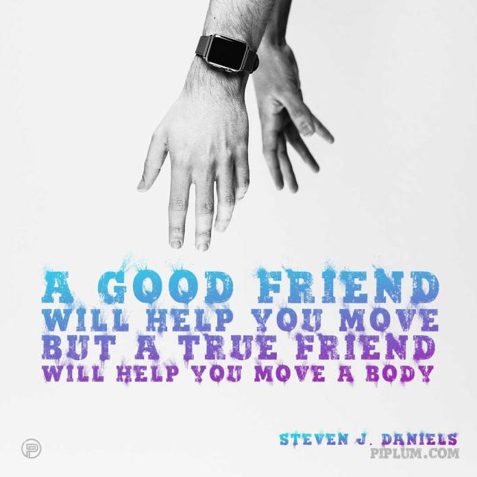 A-good-friend-will-help-you-move-but-a-true-friend-will-help-you-move-a-body-hands-quote