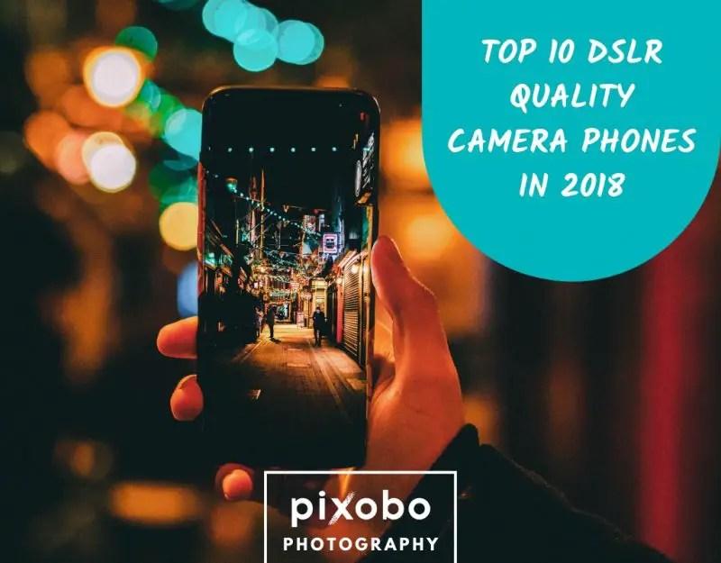 Top 10 DSLR Quality Camera Phones In 2018