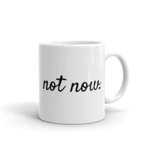 Not Now. Ceramic Mug