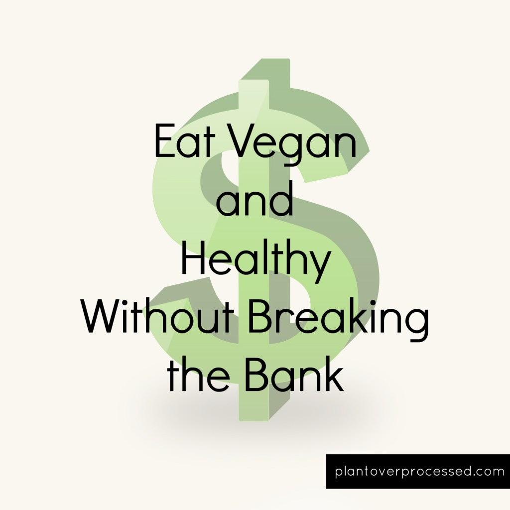 Eat Vegan and Healthy Without Breaking the Bank | Plant Over Processed