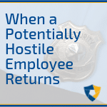 When a Potentially Hostile Employee Returns