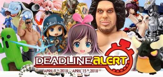 DEADLINE ALERT! All The Figure & Toy Pre-Orders Closing Apr 9th – Apr 15th!