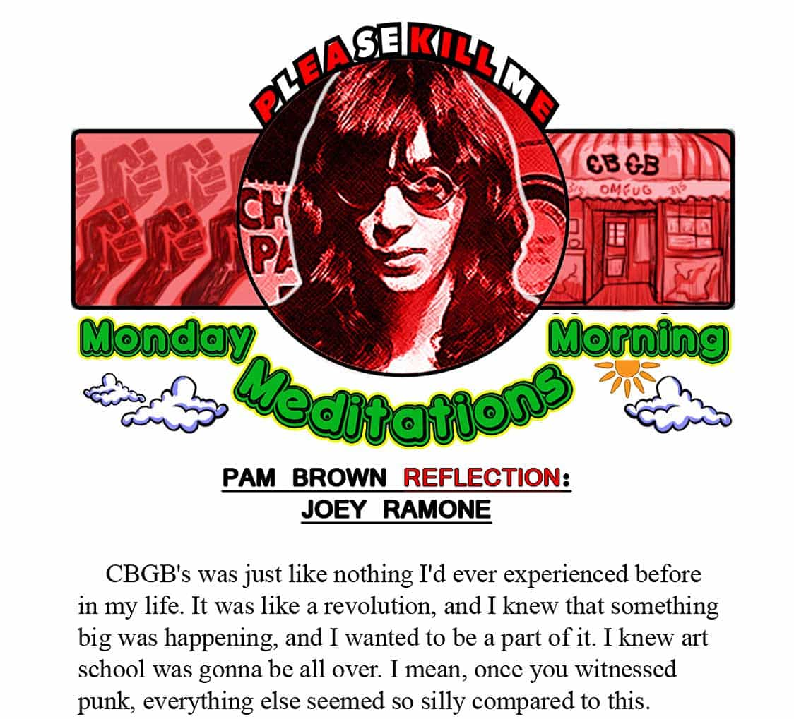 PAM BROWN: CBGB's was just like nothing I'd ever experienced before in my life. It was like a revolution, and I knew that something big was happening, and I wanted to be a part of it. I knew art school was gonna be all over. I mean, once you witnessed it, everything else seemed so silly compared to this. I thought the Ramones and the Dictators were gonna take over the White House. I thought punk was gonna rule the world–I couldn't understand why everybody else didn't get it. I left Joey Ramone when I fell in love with Scott from the Dictators. I was just a girl from New Jersey, and it was like, I lived with two guys from my two favorite bands in the whole world, and it just was so natural. It was just like a family.