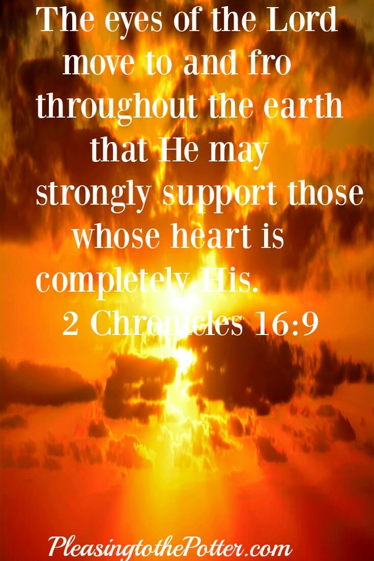The eyes of the Lord move to and fro throughout the earth that he may strongly support those whose heart is completely his. 2 Chronicles 16:9