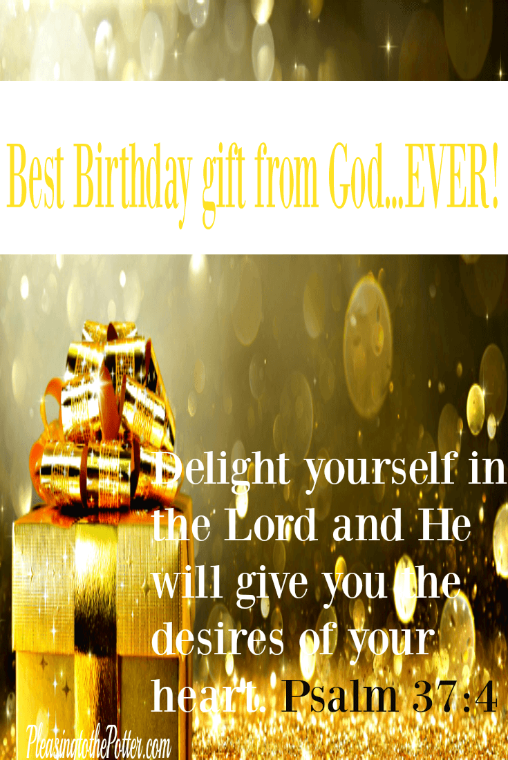 Best Birthday Gift Ever-Delight yourself in the Lord and He will give you the desires of your heart. Psalm 37 4