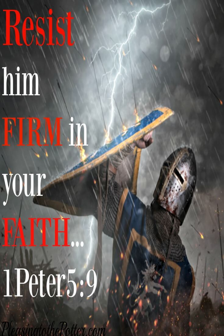 Resist him firm in your faith.. 1 Peter 5:9.