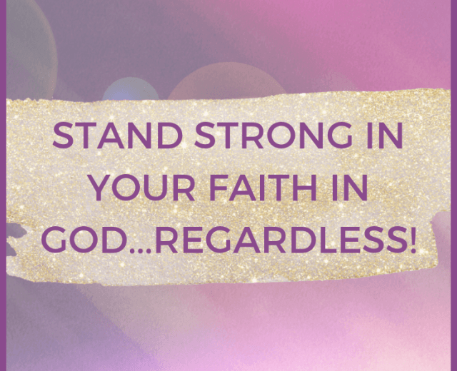 STAND STRONG IN YOUR FAITH IN GOD...REGARDLESS!