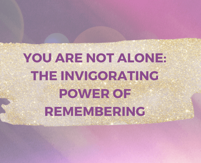 YOU ARE NOT ALONE_ THE INVIGORATING POWER OF REMEMBERING