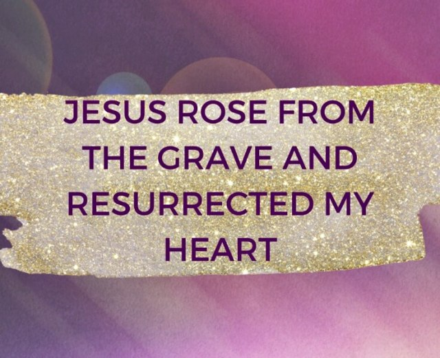 JESUS ROSE FROM THE GRAVE AND RESURRECTED MY HEART