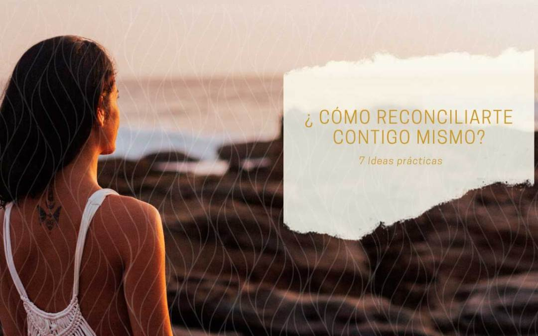 7 ideas para reconciliarte contigo