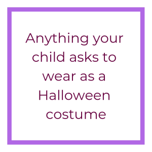 Anything your child asks to wear as a Halloween costume
