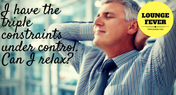 i have the triple constraints under control can i relax - I have the Triple Constraints under control. Can I relax?
