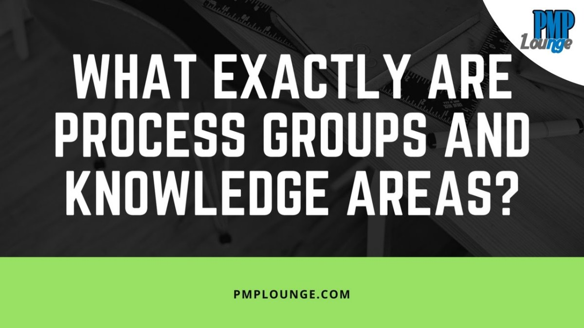 What exactly are Process Groups and Knowledge Areas?