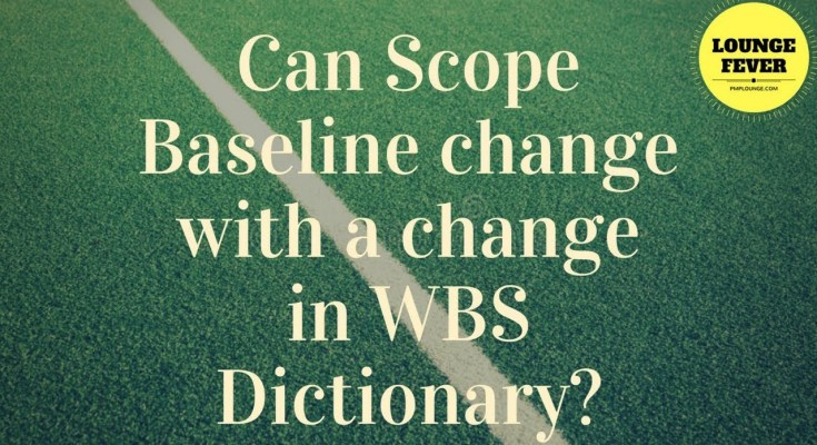 can scope baseline change with a change in wbs dictionary - Can Scope Baseline change with a change in the WBS Dictionary?