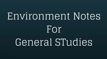 Environment Notes for UPSC IAS – GS1, GS3