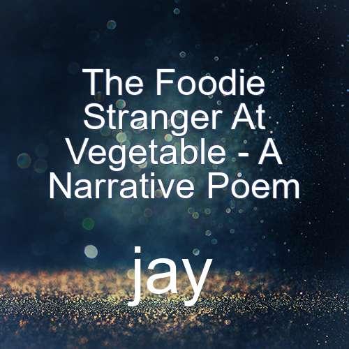 The Foodie Stranger At Vegetable - A Narrative Poem