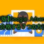 【保存版】Google Adsenseで審査合格する7つの方法!