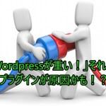 「Wordpressが重い!」それってプラグインが原因かも!?