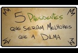 HUMOR: 5 Presidentes que seriam melhores que a Dilma