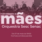 mae - Sesc Paraíba realiza live com a Orquestra Sesc Senac Dom Ulrico em homenagem às mães