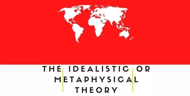 The Idealistic or Metaphysical Theory