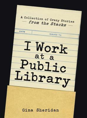 I Work at a Public Library: A Collection of Crazy Stories from the Stacks