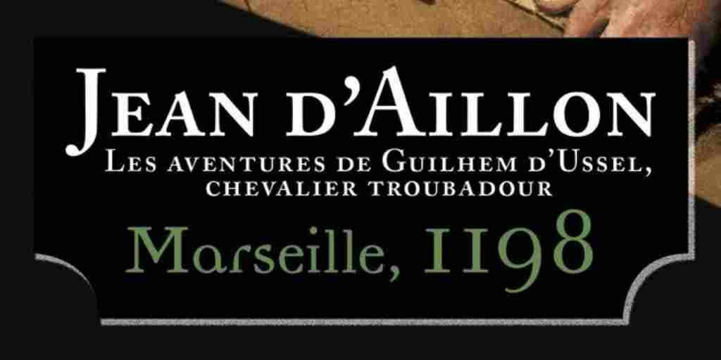 Guilhem d'Ussel, chevalier troubadour tome 01 : Marseille, 1198 – Jean d'Aillon