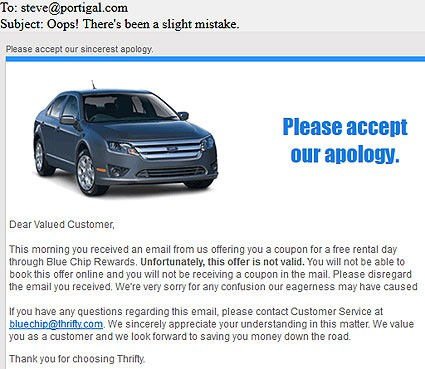 Dear Valued Customer,  This morning you received an email from us offering you a coupon for a free rental day through Blue Chip Rewards. Unfortunately, this offer is not valid. You will not be able to book this offer online and you will not be receiving a coupon in the mail. Please disregard the email you received. We're very sorry for any confusion our eagerness may have caused.  If you have any questions regarding this email, please contact Customer Service at bluechip@thrifty.com. We sincerely appreciate your understanding in this matter. We value you as a customer and we look forward to saving you money down the road.   Thank you for choosing Thrifty.