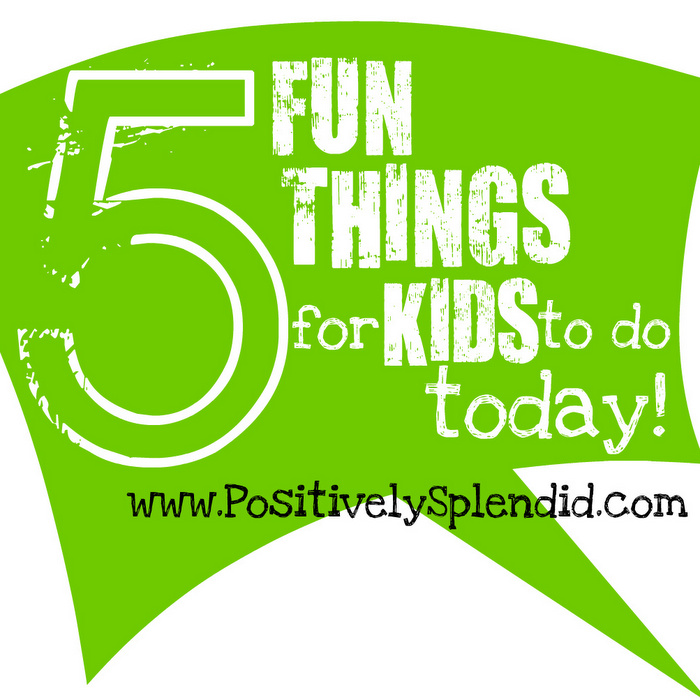 5 Fun Things to Do with Your Kids Today! PositivelySplendid.com