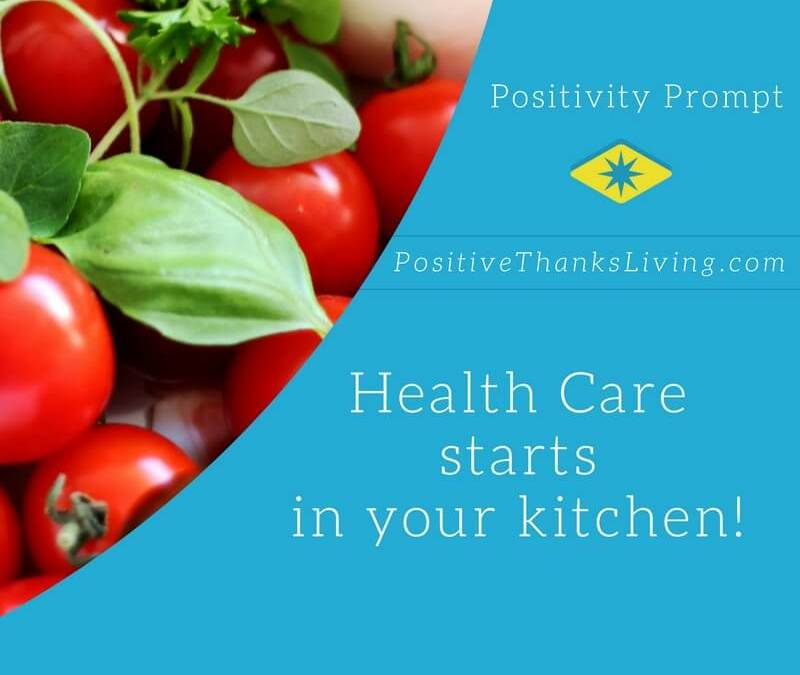 health care starts in your kitchen - get positivity prompts 6 days a week at PositiveThanksLiving