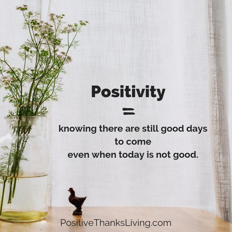 Tomorrow holds promise. Positivity is knowing there are still good days to come even when today is not good