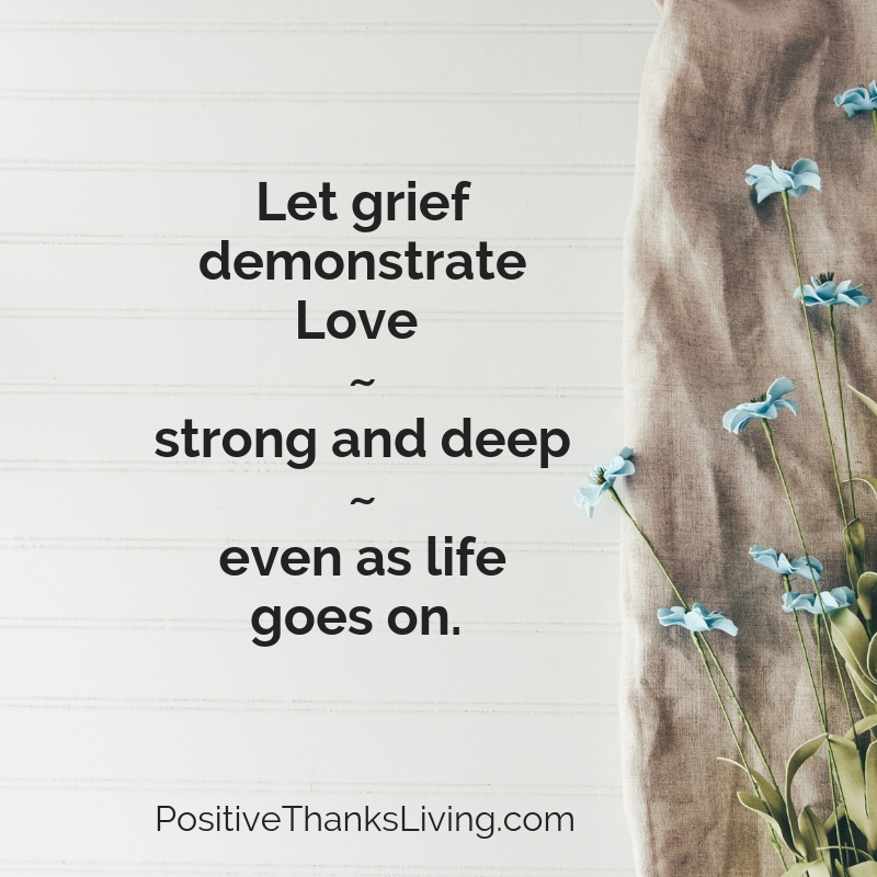 Let grief demonstrate love - strong and deep - even as life goes on. #positivethanksliving #grief #grieving #loss