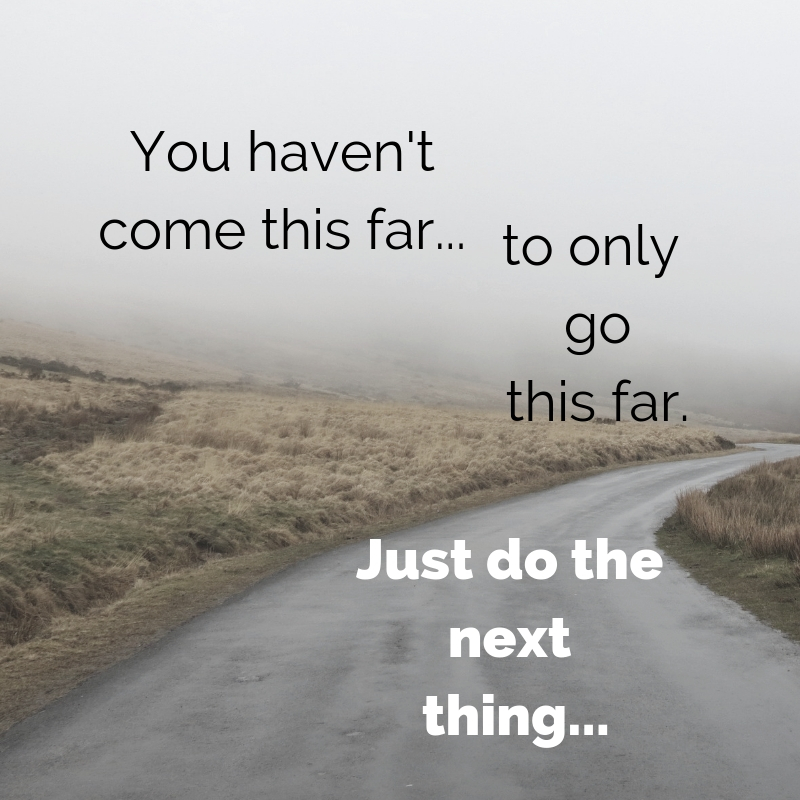 You haven't come this far to only go this far. Just do the next thing.