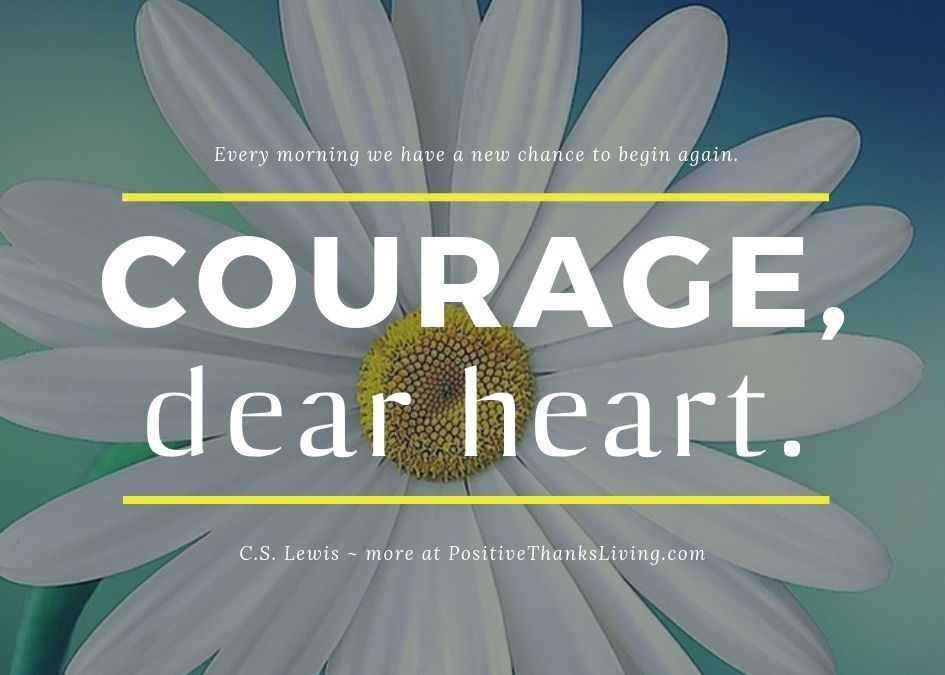 Courage, dear heart. Begin Again.