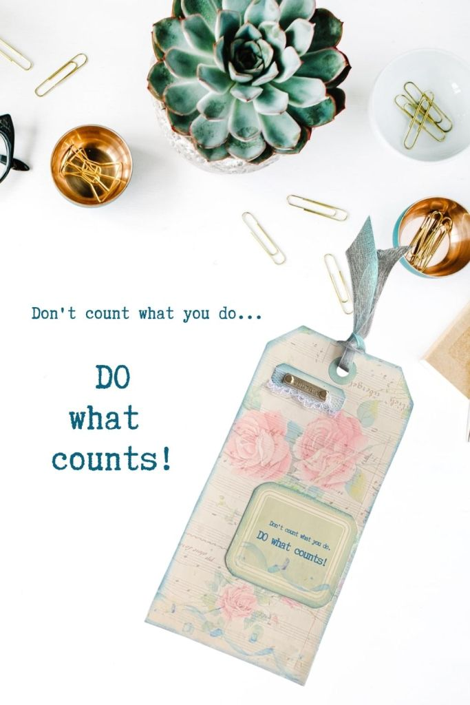 Don't count what you do - DO what counts! Get done what you need to, but be sure you make time to do what really counts for your future.