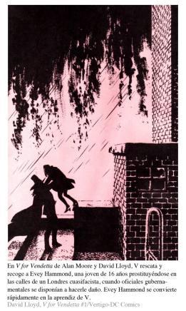 En V for Vendetta de Alan Moore y David Lloyd, V rescata y recoge a Evey Hammond, una joven de 16 años prostituyéndose en las calles de un Londres cuasifacista, cuando oficiales gubernamentales se disponían a hacerle daño. Evey Hammond se convierte rápidamente en la aprendiz de V. David Lloyd, V for Vendetta #1/Vertigo-DC Comics,