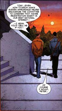 En el arco que da paso a Civil War de Marvel, Peter Parker es contratado por Tony Stark (Iron Man) para ser su protegido y ayudante. En The Amazing Spider-Man #530, Parker se enfrenta a Titanium Man, un asesino a sueldo que busca matar a Stark. Spider-Man resulta victorioso en el combate, pero duda del resultado favorable que tiene para Stark convertirse en mártir en torno a su postura ante un comité que discute la implementación de una ley de registro de superhéroes. En este recuadro de The Amazing Spider-Man #531, Parker cuestiona la presencia del asesino y Stark le asegura que todo está bien. Más tarde descubrimos que Stark esconde la verdad. (Marvel)