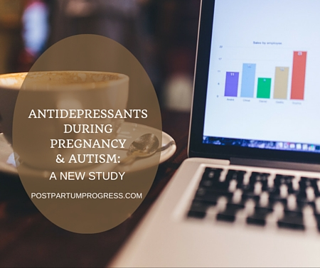 Antidepressants During Pregnancy & Autism: A New Study -postpartumprogress.com