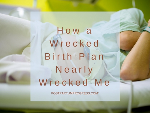 How My Totally Wrecked Birth Plan Nearly Wrecked Me